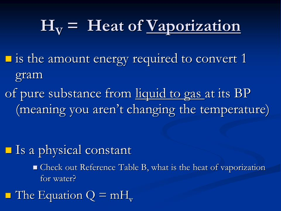 H V = Heat of Vaporization is the amount energy required to convert 1 gram is the amount energy required to convert 1 gram of pure substance from liquid to gas at its BP (meaning you aren't changing the temperature) Is a physical constant Is a physical constant Check out Reference Table B, what is the heat of vaporization for water.