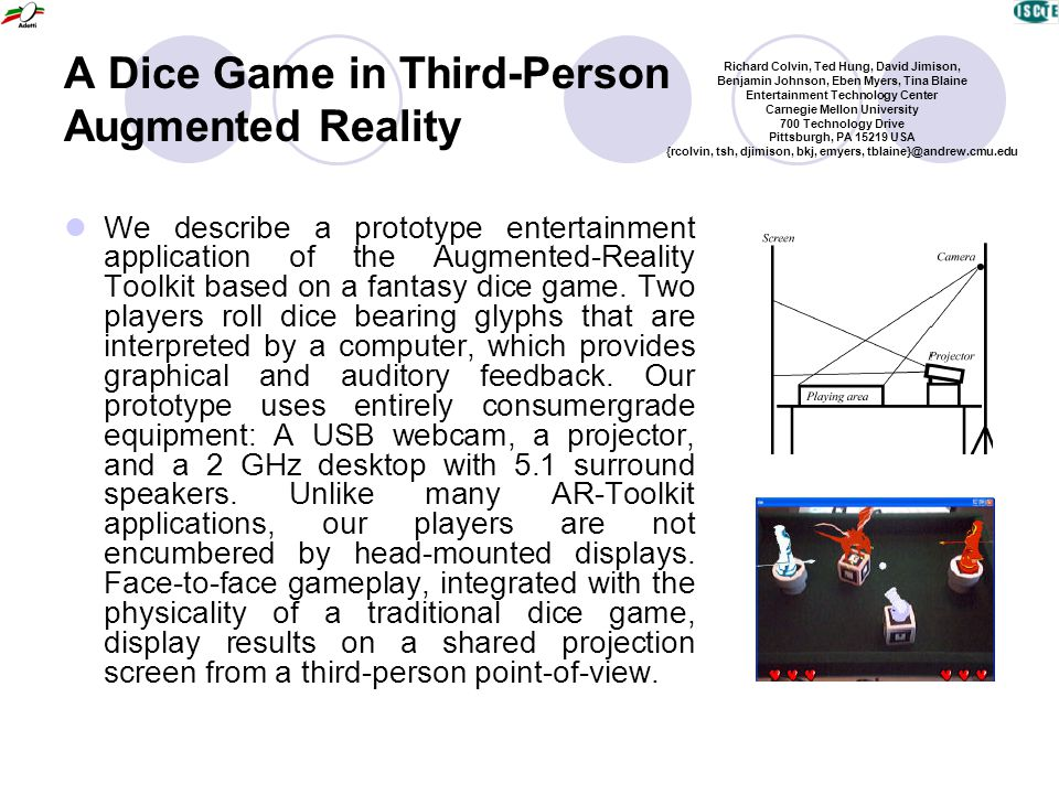A Dice Game in Third-Person Augmented Reality We describe a prototype entertainment application of the Augmented-Reality Toolkit based on a fantasy di