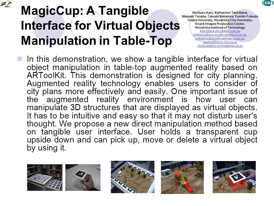 MagicCup: A Tangible Interface for Virtual Objects Manipulation in Table-Top In this demonstration, we show a tangible interface for virtual object ma