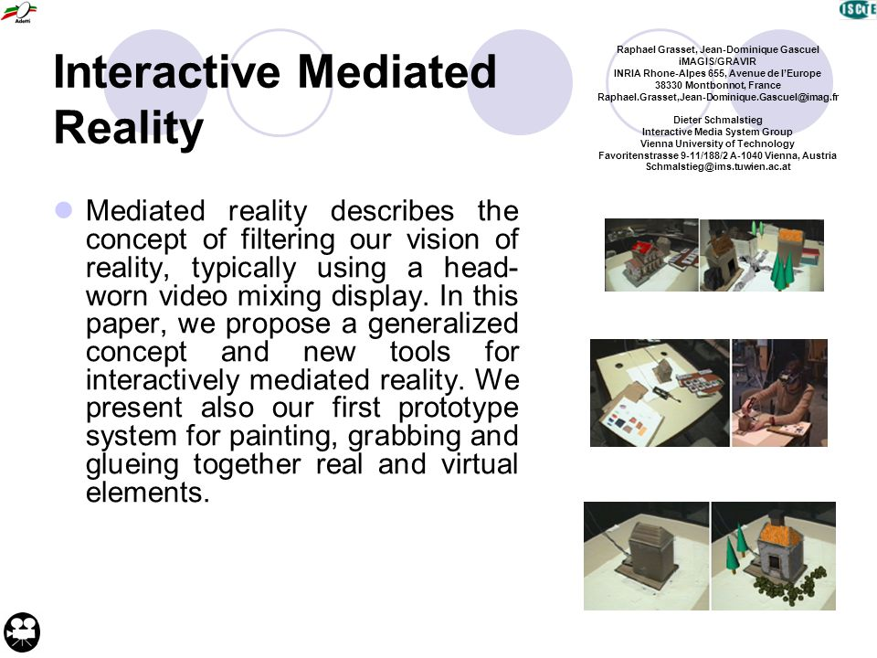 Interactive Mediated Reality Mediated reality describes the concept of filtering our vision of reality, typically using a head- worn video mixing display.