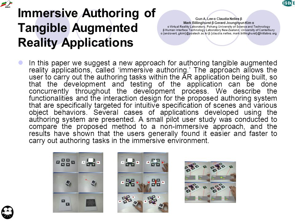 Immersive Authoring of Tangible Augmented Reality Applications In this paper we suggest a new approach for authoring tangible augmented reality applications, called 'immersive authoring.' The approach allows the user to carry out the authoring tasks within the AR application being built, so that the development and testing of the application can be done concurrently throughout the development process.