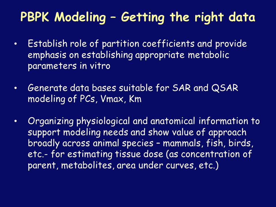 Establish role of partition coefficients and provide emphasis on establishing appropriate metabolic parameters in vitro Generate data bases suitable for SAR and QSAR modeling of PCs, Vmax, Km Organizing physiological and anatomical information to support modeling needs and show value of approach broadly across animal species – mammals, fish, birds, etc.- for estimating tissue dose (as concentration of parent, metabolites, area under curves, etc.) PBPK Modeling – Getting the right data
