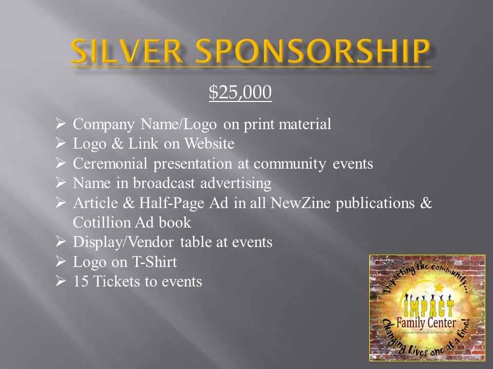  Company Name/Logo on print material  Logo & Link on Website  Ceremonial presentation at community events  Name in broadcast advertising  Article & Half-Page Ad in all NewZine publications & Cotillion Ad book  Display/Vendor table at events  Logo on T-Shirt  15 Tickets to events $25,000