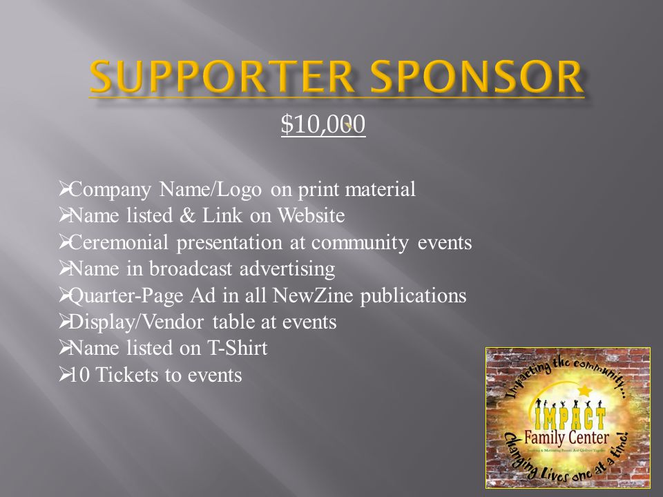 $10,000  Company Name/Logo on print material  Name listed & Link on Website  Ceremonial presentation at community events  Name in broadcast advertising  Quarter-Page Ad in all NewZine publications  Display/Vendor table at events  Name listed on T-Shirt  10 Tickets to events