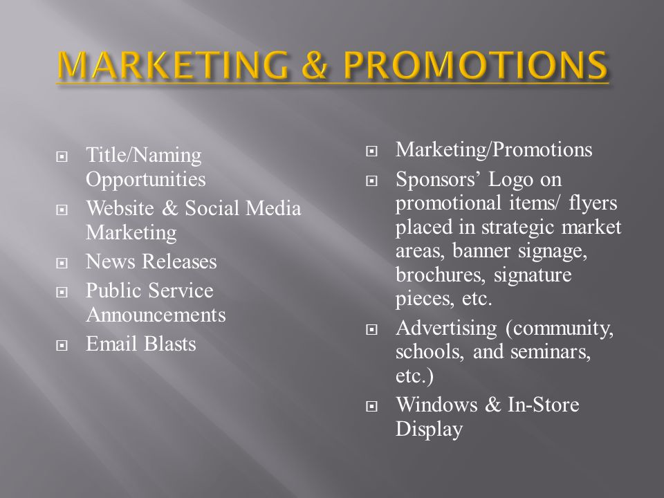  Title/Naming Opportunities  Website & Social Media Marketing  News Releases  Public Service Announcements  Email Blasts  Marketing/Promotions  Sponsors' Logo on promotional items/ flyers placed in strategic market areas, banner signage, brochures, signature pieces, etc.