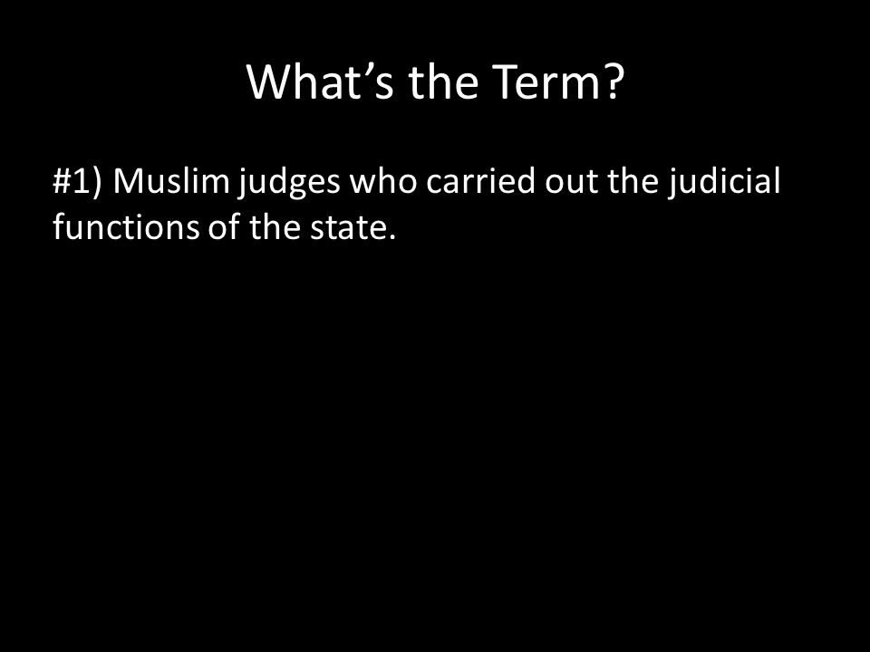 What's the Term? #1) Muslim judges who carried out the judicial functions of the state.