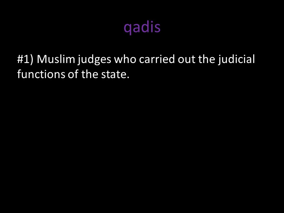 qadis #1) Muslim judges who carried out the judicial functions of the state.