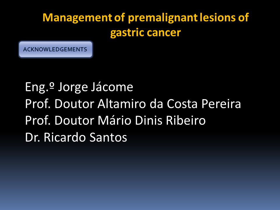 Management of premalignant lesions of gastric cancer ACKNOWLEDGEMENTS Eng.º Jorge Jácome Prof.