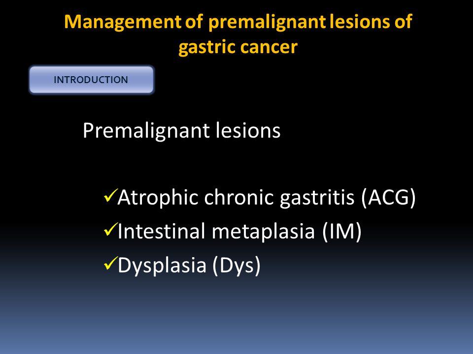 Premalignant lesions Atrophic chronic gastritis (ACG) Intestinal metaplasia (IM) Dysplasia (Dys) Management of premalignant lesions of gastric cancer INTRODUCTION