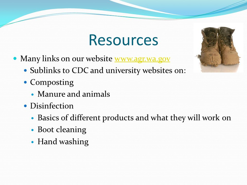 Resources Many links on our website www.agr.wa.govwww.agr.wa.gov Sublinks to CDC and university websites on: Composting Manure and animals Disinfectio