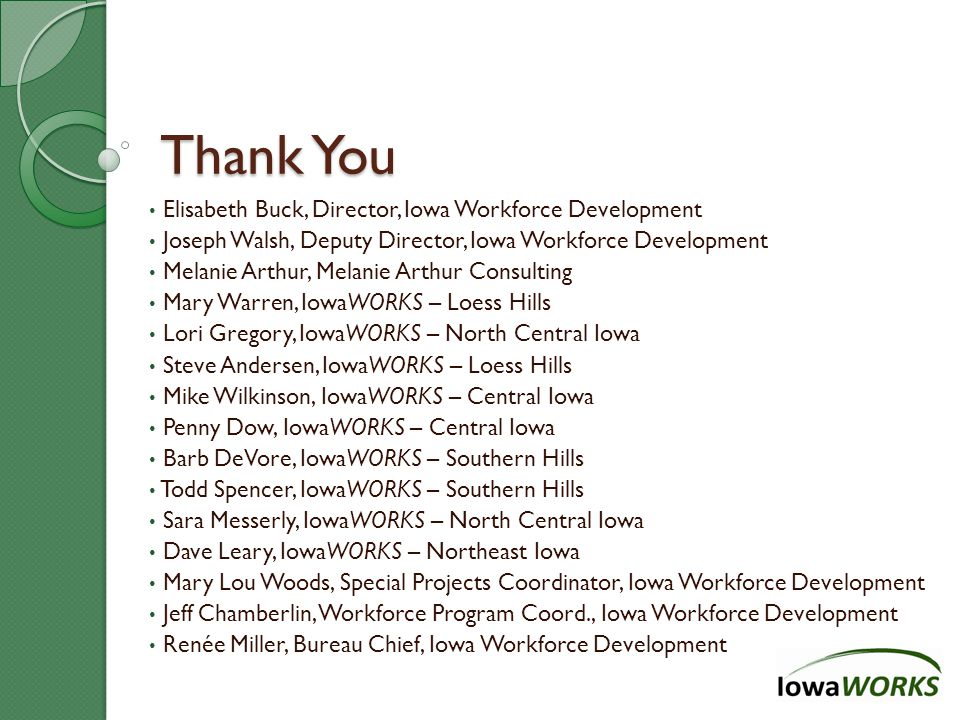 Thank You Elisabeth Buck, Director, Iowa Workforce Development Joseph Walsh, Deputy Director, Iowa Workforce Development Melanie Arthur, Melanie Arthur Consulting Mary Warren, IowaWORKS – Loess Hills Lori Gregory, IowaWORKS – North Central Iowa Steve Andersen, IowaWORKS – Loess Hills Mike Wilkinson, IowaWORKS – Central Iowa Penny Dow, IowaWORKS – Central Iowa Barb DeVore, IowaWORKS – Southern Hills Todd Spencer, IowaWORKS – Southern Hills Sara Messerly, IowaWORKS – North Central Iowa Dave Leary, IowaWORKS – Northeast Iowa Mary Lou Woods, Special Projects Coordinator, Iowa Workforce Development Jeff Chamberlin, Workforce Program Coord., Iowa Workforce Development Renée Miller, Bureau Chief, Iowa Workforce Development