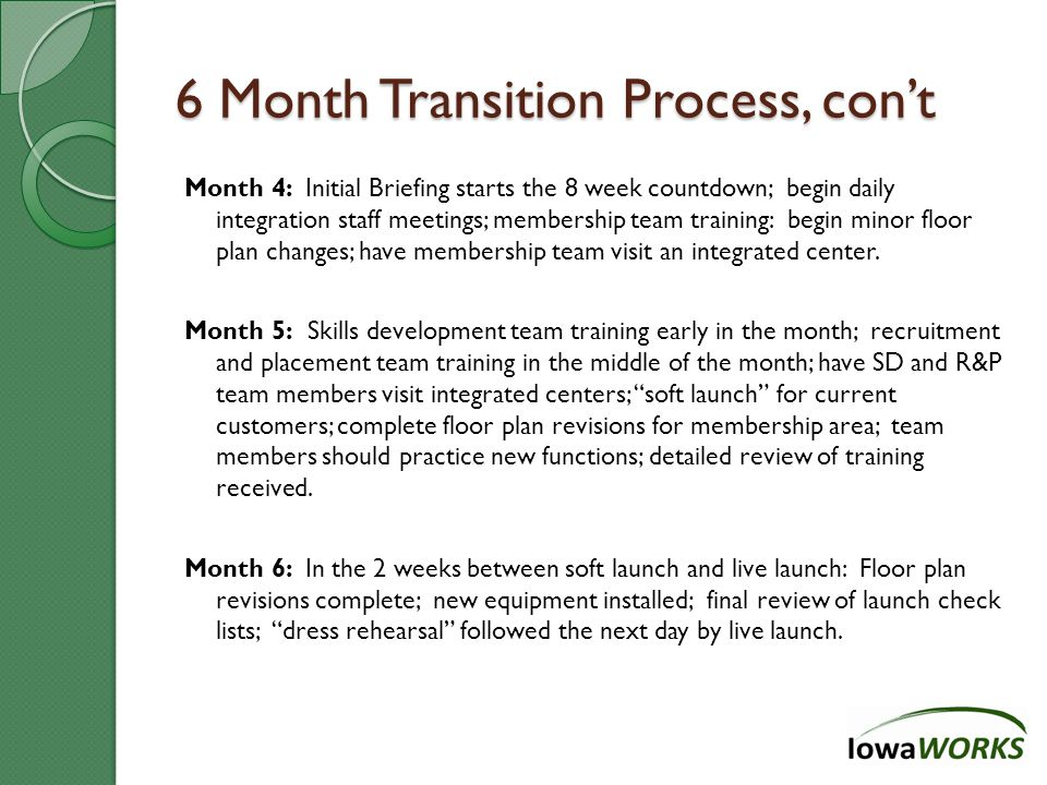 6 Month Transition Process, con't Month 4: Initial Briefing starts the 8 week countdown; begin daily integration staff meetings; membership team training: begin minor floor plan changes; have membership team visit an integrated center.