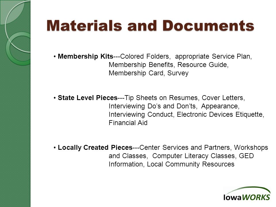 Materials and Documents Membership Kits---Colored Folders, appropriate Service Plan, Membership Benefits, Resource Guide, Membership Card, Survey State Level Pieces---Tip Sheets on Resumes, Cover Letters, Interviewing Do's and Don'ts, Appearance, Interviewing Conduct, Electronic Devices Etiquette, Financial Aid Locally Created Pieces---Center Services and Partners, Workshops and Classes, Computer Literacy Classes, GED Information, Local Community Resources