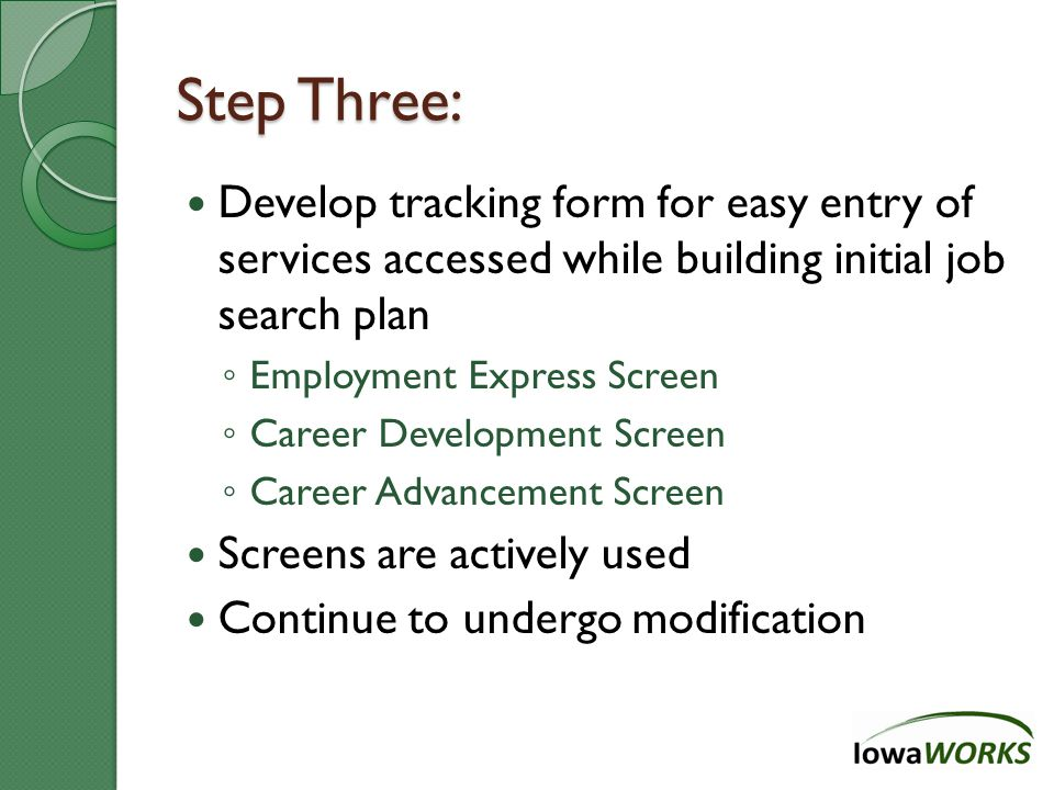 Step Three: Develop tracking form for easy entry of services accessed while building initial job search plan ◦ Employment Express Screen ◦ Career Development Screen ◦ Career Advancement Screen Screens are actively used Continue to undergo modification