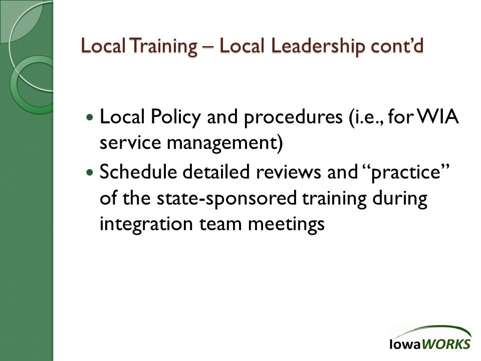Local Training – Local Leadership cont'd Local Policy and procedures (i.e., for WIA service management) Schedule detailed reviews and practice of the state-sponsored training during integration team meetings