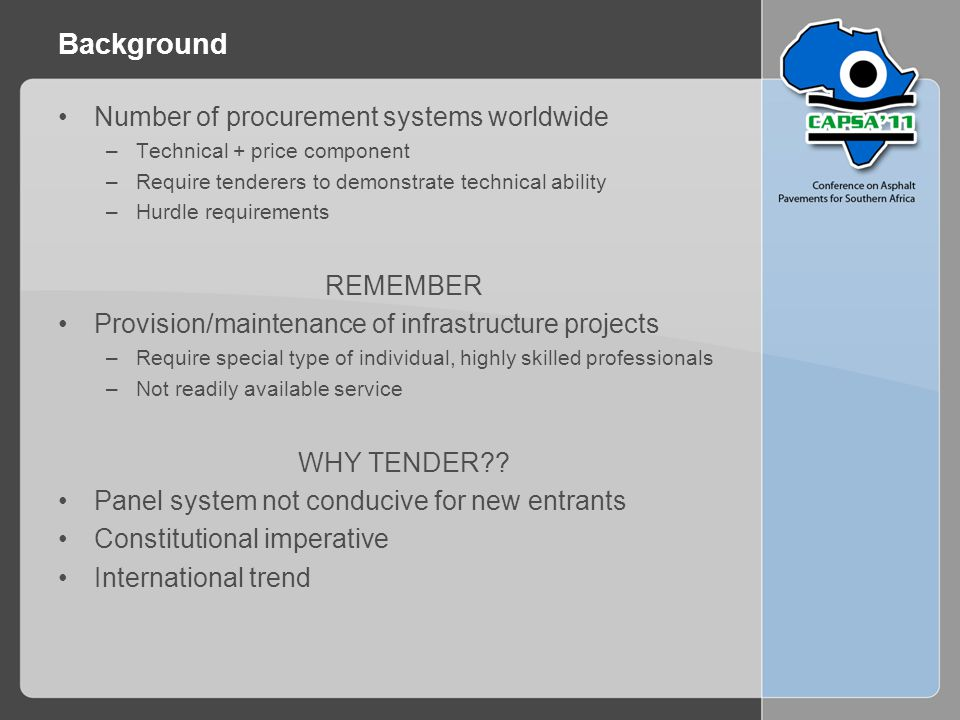 Background Number of procurement systems worldwide –Technical + price component –Require tenderers to demonstrate technical ability –Hurdle requirements REMEMBER Provision/maintenance of infrastructure projects –Require special type of individual, highly skilled professionals –Not readily available service WHY TENDER?.