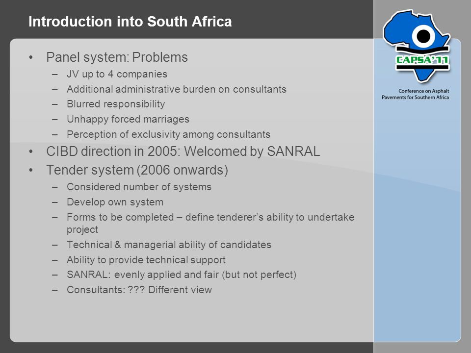 Introduction into South Africa Panel system: Problems –JV up to 4 companies –Additional administrative burden on consultants –Blurred responsibility –Unhappy forced marriages –Perception of exclusivity among consultants CIBD direction in 2005: Welcomed by SANRAL Tender system (2006 onwards) –Considered number of systems –Develop own system –Forms to be completed – define tenderer's ability to undertake project –Technical & managerial ability of candidates –Ability to provide technical support –SANRAL: evenly applied and fair (but not perfect) –Consultants: ??.