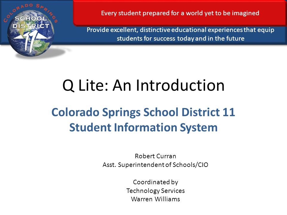 Every student prepared for a world yet to be imagined Provide excellent, distinctive educational experiences that equip students for success today and in the future Q Lite: An Introduction Colorado Springs School District 11 Student Information System Robert Curran Asst.