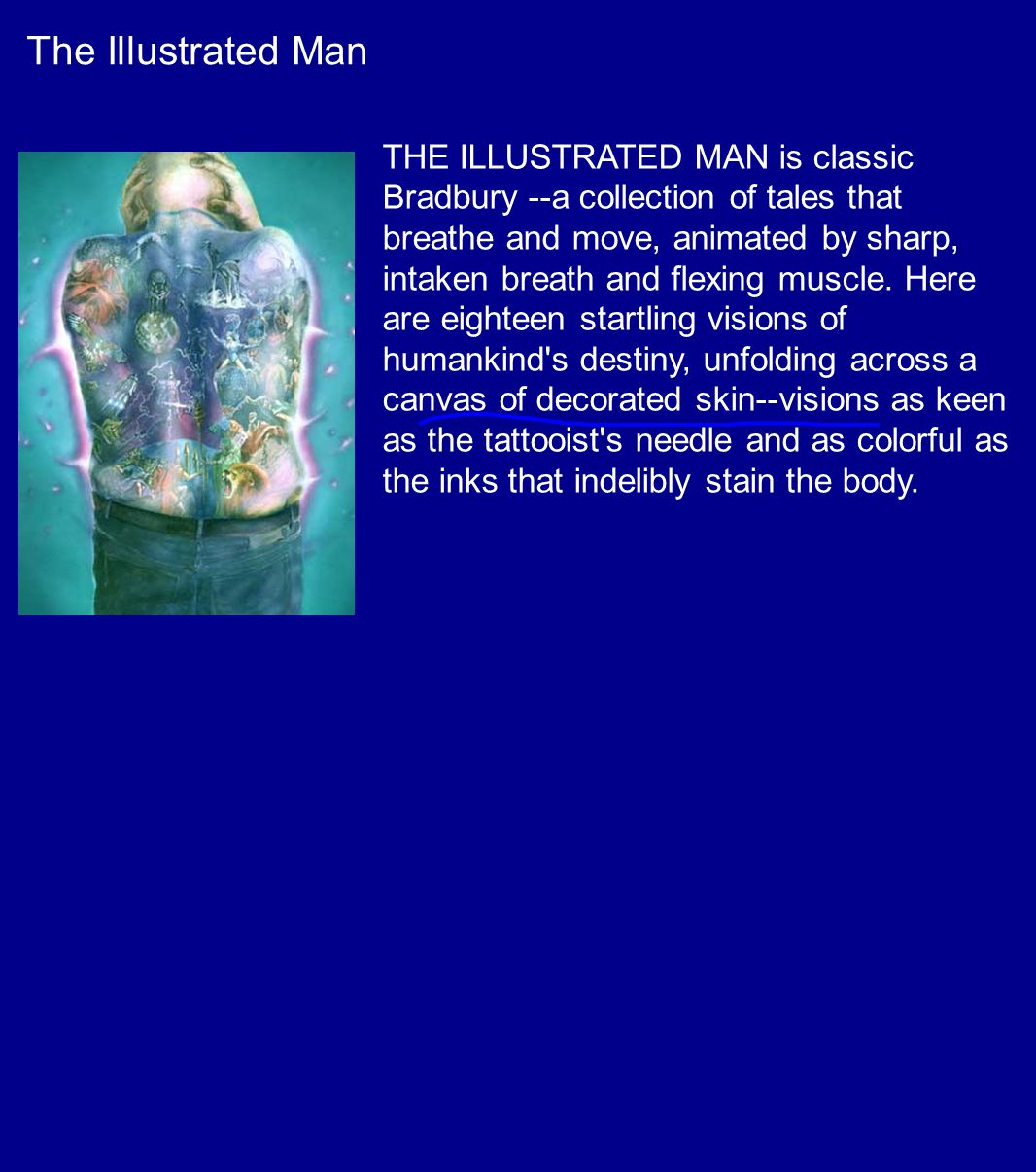 The Illustrated Man THE ILLUSTRATED MAN is classic Bradbury --a collection of tales that breathe and move, animated by sharp, intaken breath and flexing muscle.