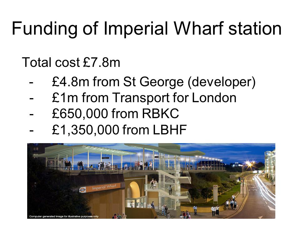 Funding of Imperial Wharf station Total cost £7.8m - £4.8m from St George (developer) - £1m from Transport for London - £650,000 from RBKC - £1,350,00