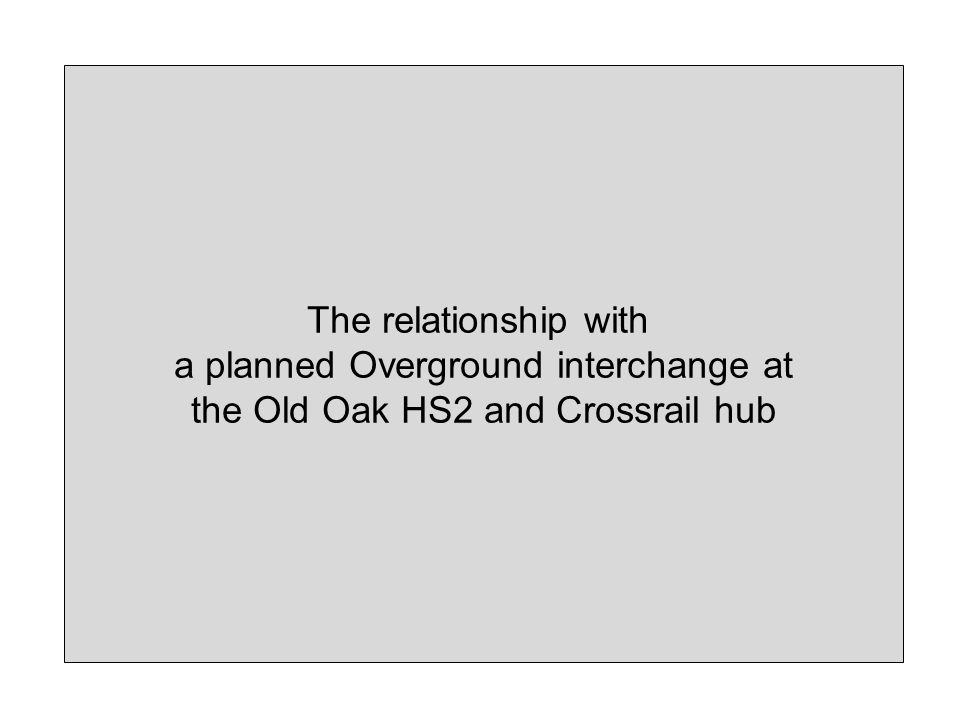 The relationship with a planned Overground interchange at the Old Oak HS2 and Crossrail hub