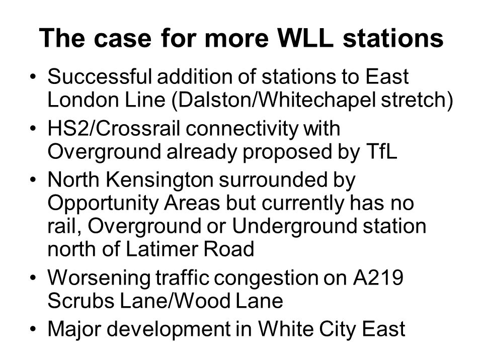 The case for more WLL stations Successful addition of stations to East London Line (Dalston/Whitechapel stretch) HS2/Crossrail connectivity with Overg