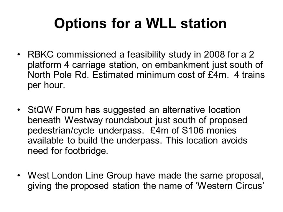 Options for a WLL station RBKC commissioned a feasibility study in 2008 for a 2 platform 4 carriage station, on embankment just south of North Pole Rd.