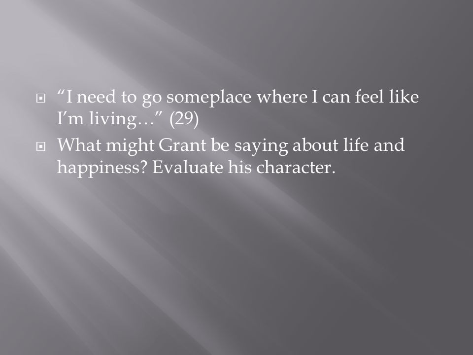  I need to go someplace where I can feel like I'm living… (29)  What might Grant be saying about life and happiness.