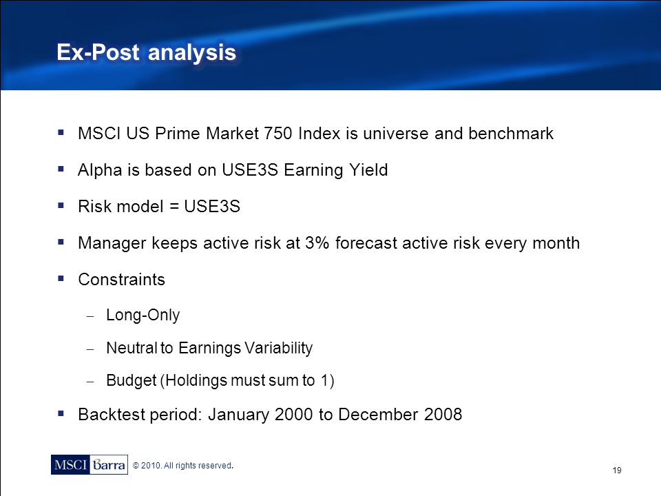 © 2010. All rights reserved.  MSCI US Prime Market 750 Index is universe and benchmark  Alpha is based on USE3S Earning Yield  Risk model = USE3S 