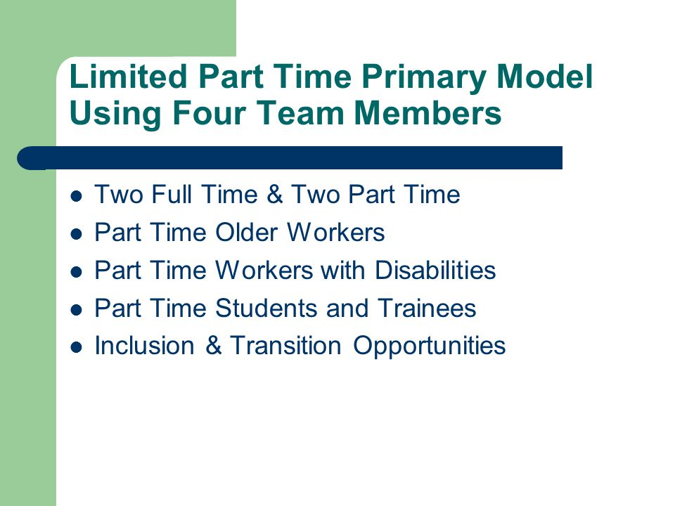 Limited Part Time Primary Model Using Four Team Members Two Full Time & Two Part Time Part Time Older Workers Part Time Workers with Disabilities Part Time Students and Trainees Inclusion & Transition Opportunities