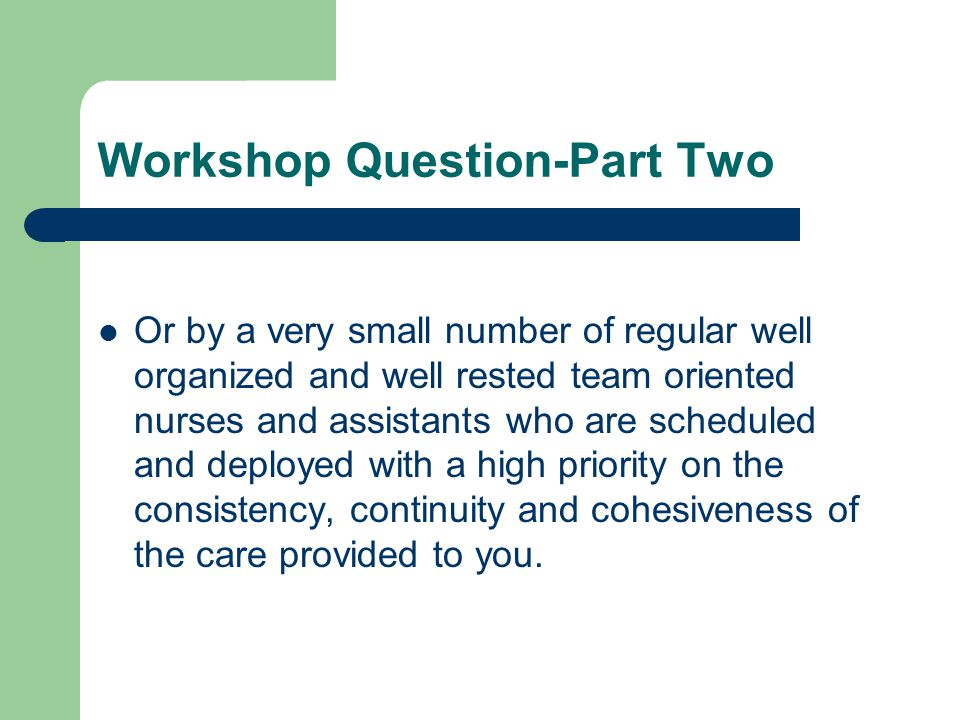 Workshop Question-Part Two Or by a very small number of regular well organized and well rested team oriented nurses and assistants who are scheduled and deployed with a high priority on the consistency, continuity and cohesiveness of the care provided to you.