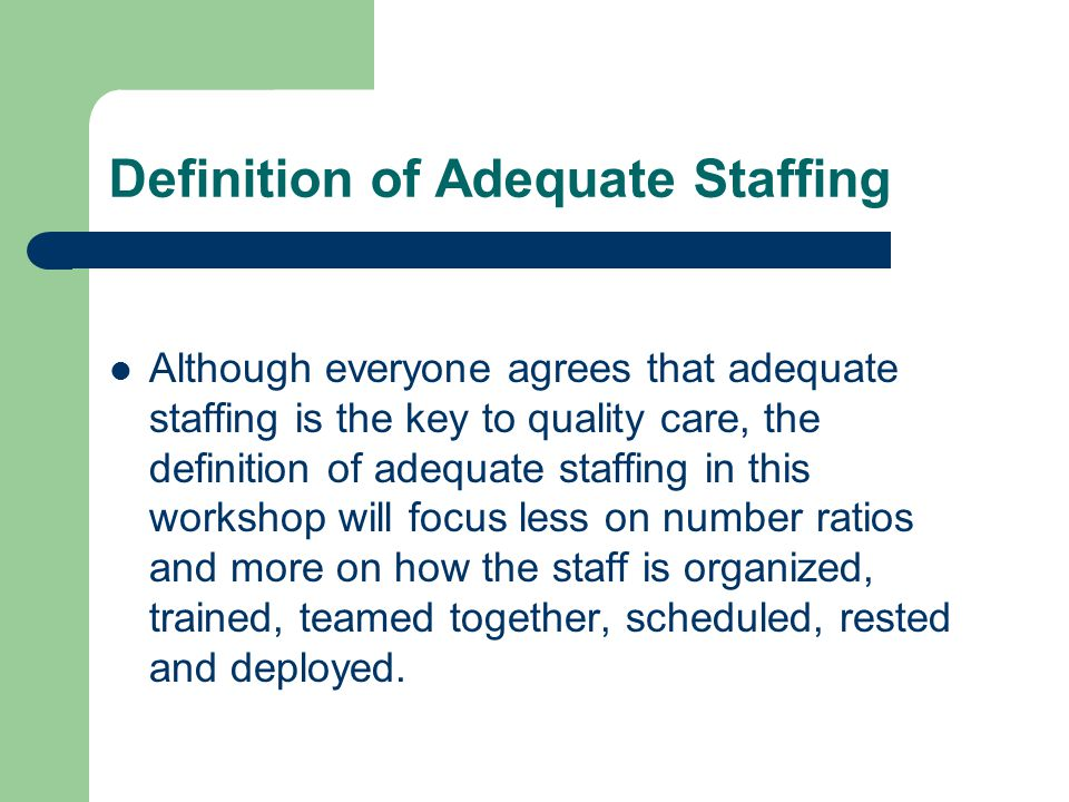 Definition of Adequate Staffing Although everyone agrees that adequate staffing is the key to quality care, the definition of adequate staffing in this workshop will focus less on number ratios and more on how the staff is organized, trained, teamed together, scheduled, rested and deployed.