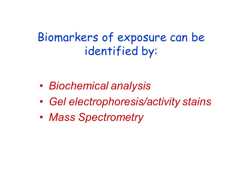 Biomarkers of exposure can be identified by: Biochemical analysis Gel electrophoresis/activity stains Mass Spectrometry