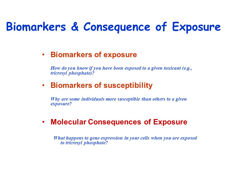 Biomarkers of exposure How do you know if you have been exposed to a given toxicant (e.g., tricresyl phosphate).