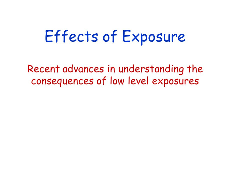 Effects of Exposure Recent advances in understanding the consequences of low level exposures
