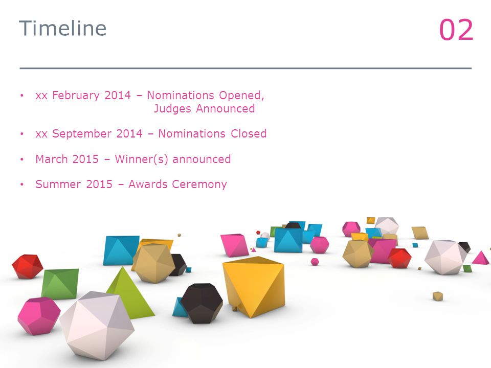 02 Timeline xx February 2014 – Nominations Opened, Judges Announced xx September 2014 – Nominations Closed March 2015 – Winner(s) announced Summer 2015 – Awards Ceremony