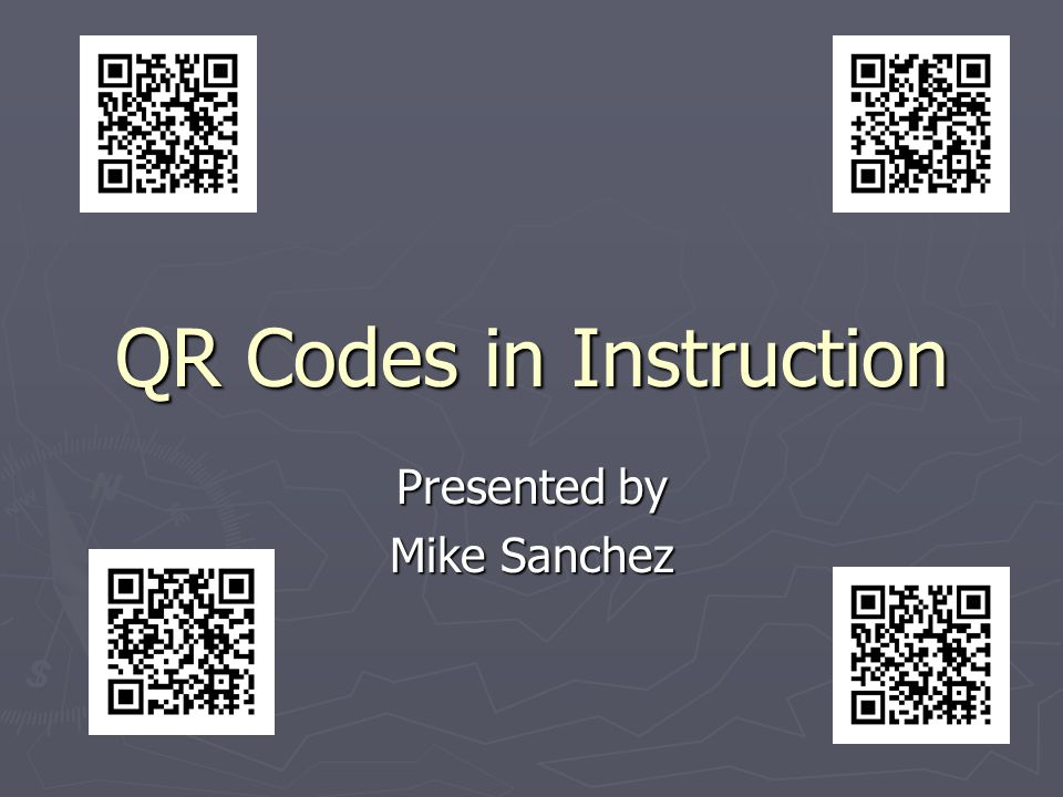 QR Codes in Instruction Presented by Mike Sanchez
