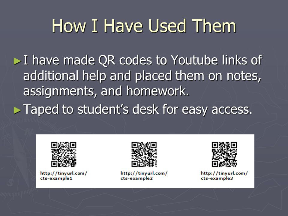 How I Have Used Them ► I have made QR codes to Youtube links of additional help and placed them on notes, assignments, and homework. ► Taped to studen