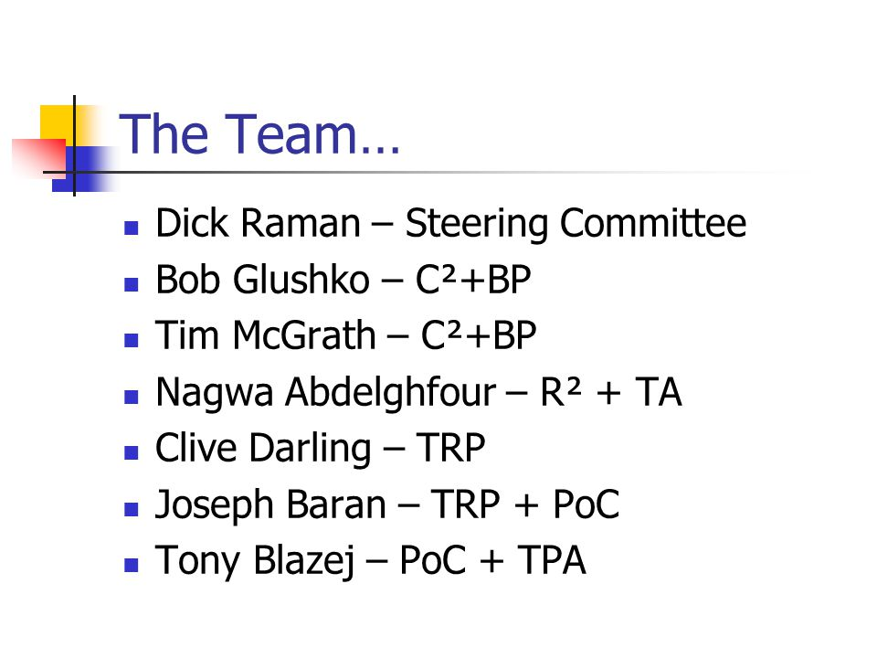 The Team… Dick Raman – Steering Committee Bob Glushko – C²+BP Tim McGrath – C²+BP Nagwa Abdelghfour – R² + TA Clive Darling – TRP Joseph Baran – TRP + PoC Tony Blazej – PoC + TPA