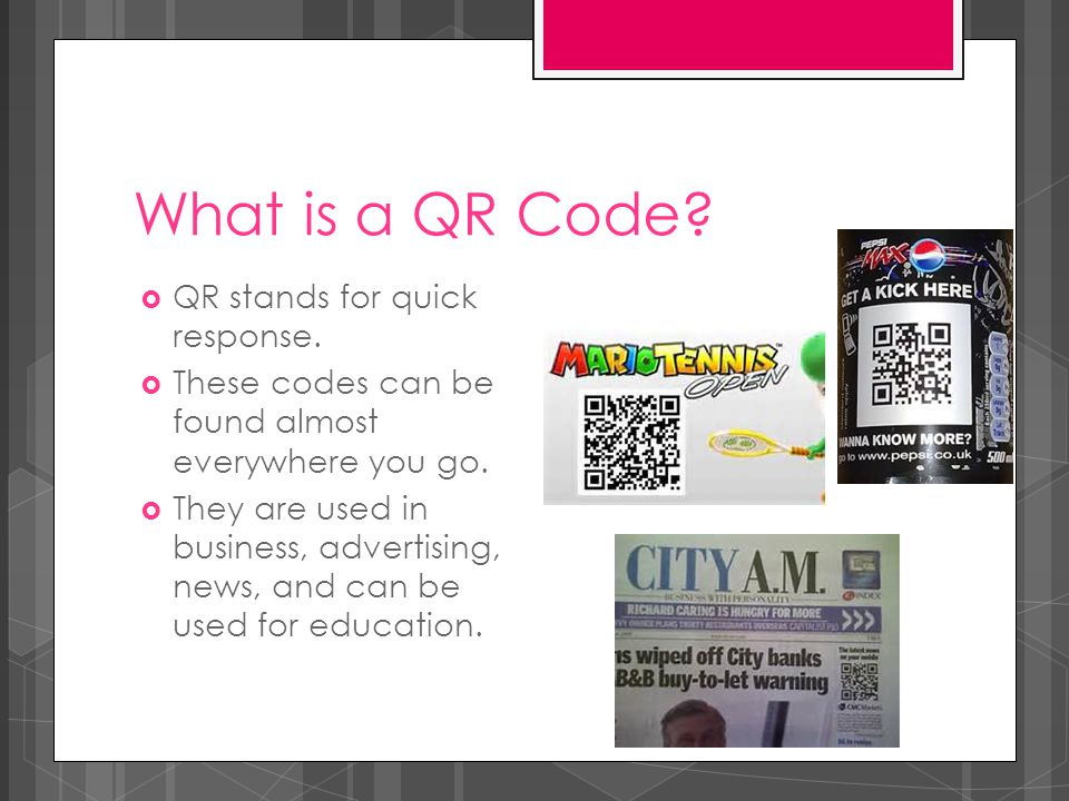What is a QR Code?  QR stands for quick response.  These codes can be found almost everywhere you go.  They are used in business, advertising, news