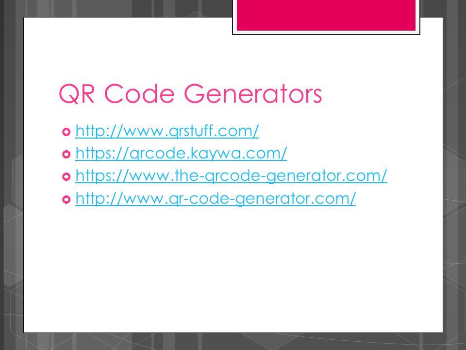QR Code Generators  http://www.qrstuff.com/ http://www.qrstuff.com/  https://qrcode.kaywa.com/ https://qrcode.kaywa.com/  https://www.the-qrcode-generator.com/ https://www.the-qrcode-generator.com/  http://www.qr-code-generator.com/ http://www.qr-code-generator.com/