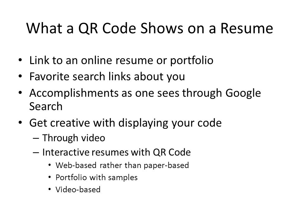 What a QR Code Shows on a Resume Link to an online resume or portfolio Favorite search links about you Accomplishments as one sees through Google Search Get creative with displaying your code – Through video – Interactive resumes with QR Code Web-based rather than paper-based Portfolio with samples Video-based