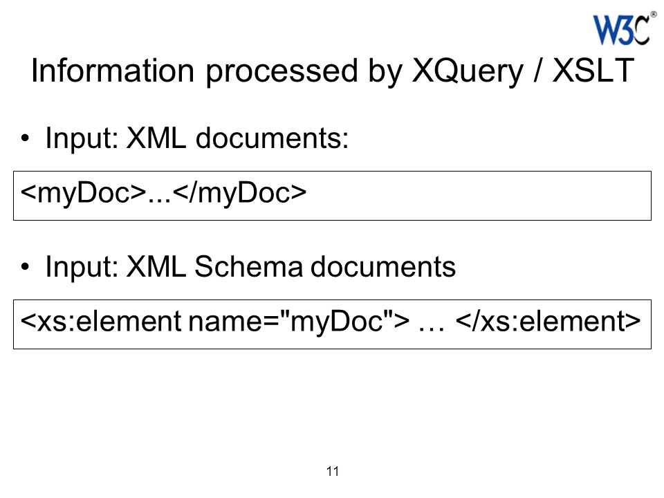 11 Information processed by XQuery / XSLT Input: XML documents:... Input: XML Schema documents …