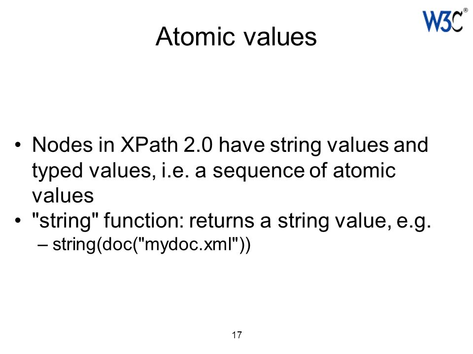 17 Atomic values Nodes in XPath 2.0 have string values and typed values, i.e. a sequence of atomic values
