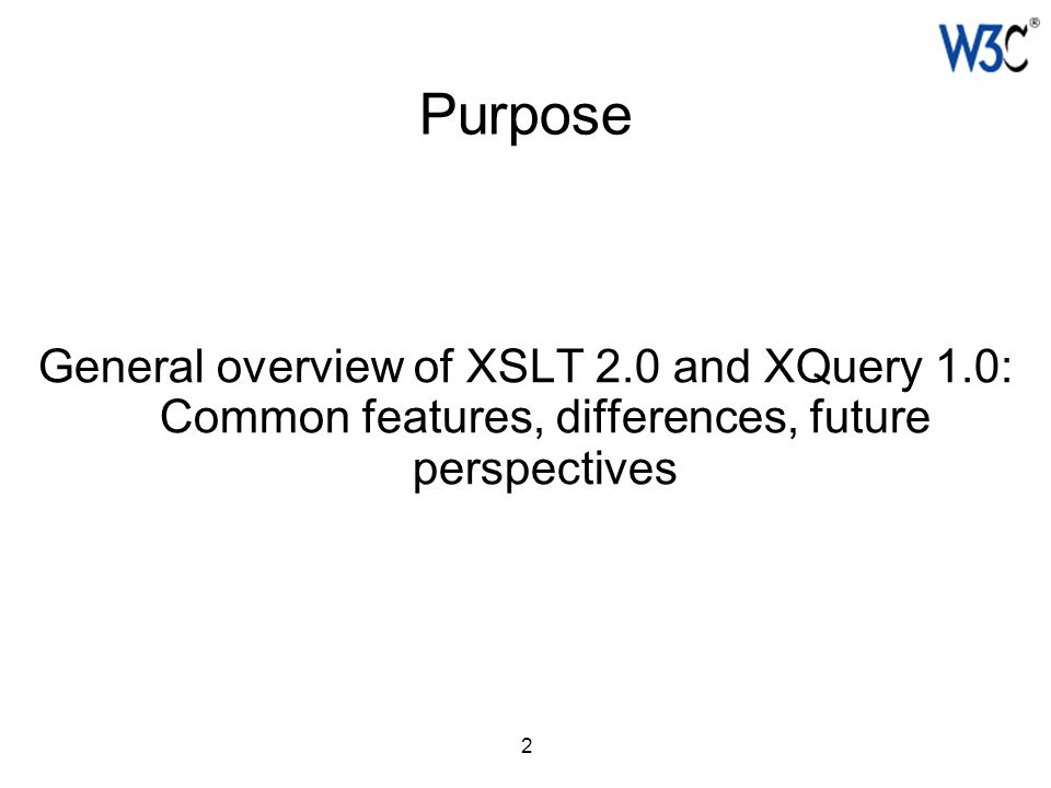 2 Purpose General overview of XSLT 2.0 and XQuery 1.0: Common features, differences, future perspectives