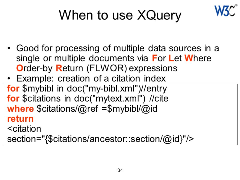 34 When to use XQuery Good for processing of multiple data sources in a single or multiple documents via For Let Where Order-by Return (FLWOR) express