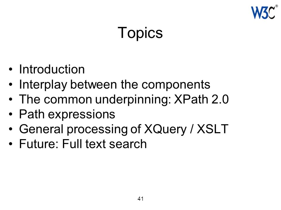 41 Topics Introduction Interplay between the components The common underpinning: XPath 2.0 Path expressions General processing of XQuery / XSLT Future