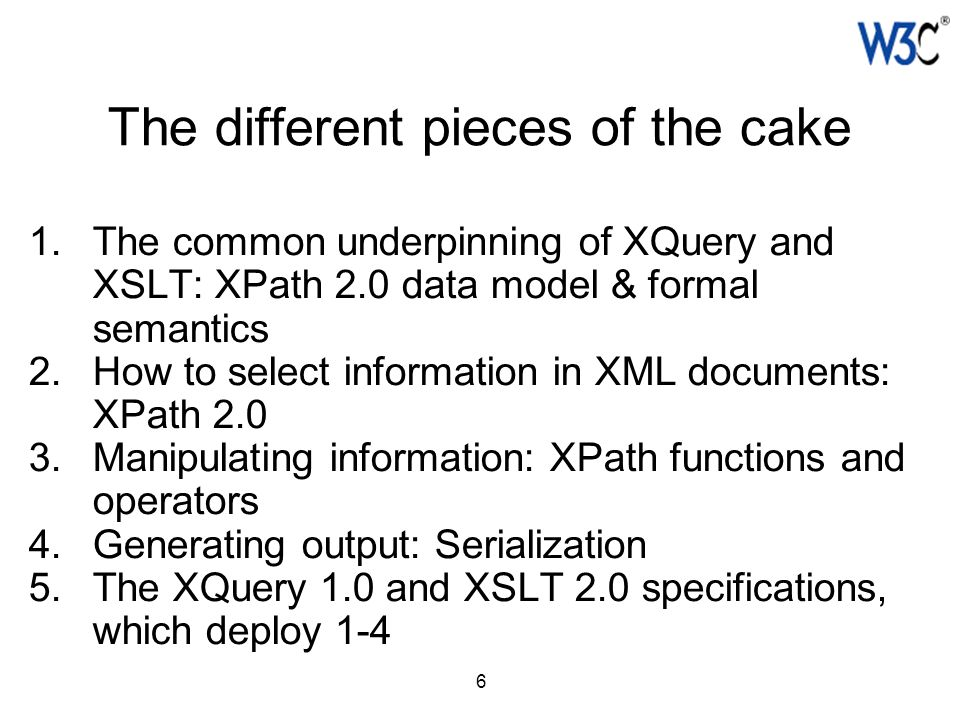 6 The different pieces of the cake 1.The common underpinning of XQuery and XSLT: XPath 2.0 data model & formal semantics 2.How to select information i