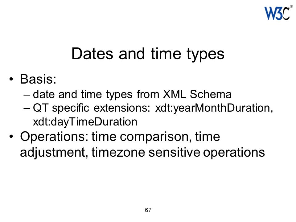 67 Dates and time types Basis: –date and time types from XML Schema –QT specific extensions: xdt:yearMonthDuration, xdt:dayTimeDuration Operations: ti