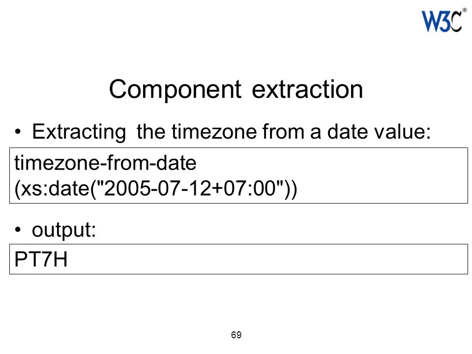 69 Component extraction Extracting the timezone from a date value: timezone-from-date (xs:date(